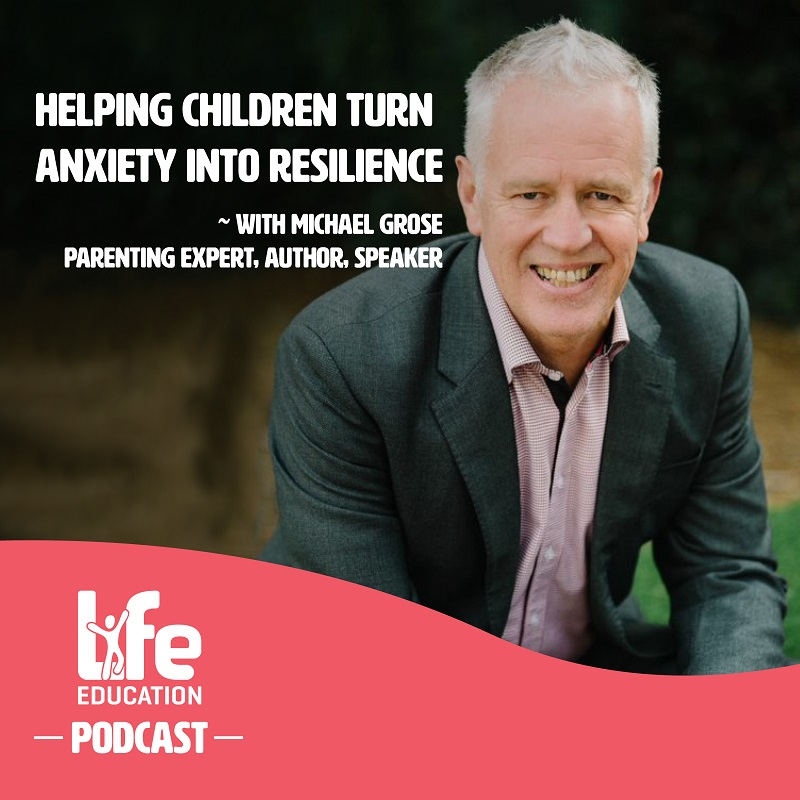 Life Education Qld Podcast Michael Grose Anxiety Into Resilience